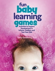 Fun Baby Learning Games - Activities to Support Development in Infants, Toddlers, and Two-Year-Olds ebook by Sally Goldberg, Ph.D