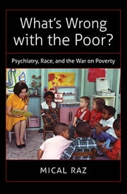What's Wrong with the Poor? - Psychiatry, Race, and the War on Poverty ebook by Mical Raz