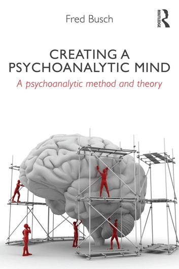 Creating a Psychoanalytic Mind - A psychoanalytic method and theory ebook by Fred Busch