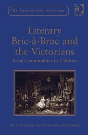 Literary Bric-à-Brac and the Victorians - From Commodities to Oddities ebook by Dr Jen Harrison,Dr Jonathon Shears,Professor Vincent Newey,Professor Joanne Shattock