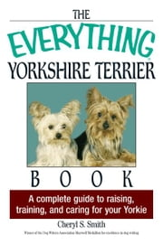 The Everything Yorkshire Terrier Book: A Complete Guide to Raising, Training, And Caring for Your Yorkie - A Complete Guide to Raising, Training, And Caring for Your Yorkie ebook by Cheryl S. Smith