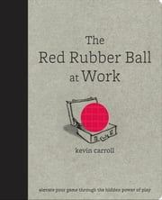 The Red Rubber Ball at Work : Elevate Your Game Through the Hidden Power of Play ebook by Carroll, Kevin