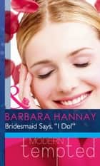 Bridesmaid Says, ''I Do!'' (Mills & Boon Modern Heat) (Changing Grooms, Book 1) ebook by Barbara Hannay