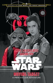 Journey to Star Wars: The Force Awakens: Moving Target - A Princess Leia Adventure ebook by Cecil Castellucci,Jason Fry