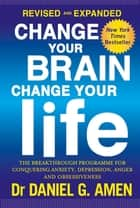 Change Your Brain, Change Your Life: Revised and Expanded Edition - The breakthrough programme for conquering anxiety, depression, anger and obsessiveness ebook by Dr Daniel G. Amen
