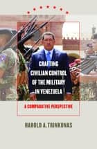 Crafting Civilian Control of the Military in Venezuela - A Comparative Perspective ebook by Harold A. Trinkunas