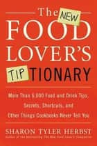 The New Food Lover's Tiptionary - More Than 6,000 Food and Drink Tips, Secrets, Shortcuts, and Other Things Cookbooks Never Tell You eBook by Sharon T. Herbst