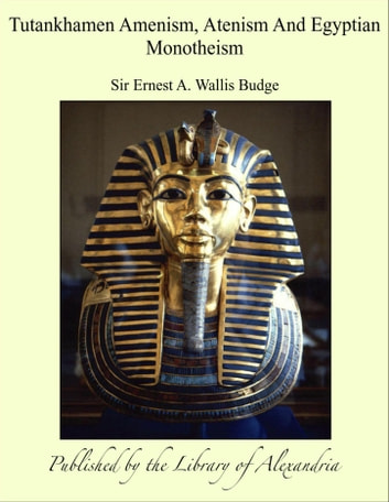 Tutankhamen: Amenism, Atenism and Egyptian Monotheism ebook by Sir Ernest Alfred Thompson Wallis Budge