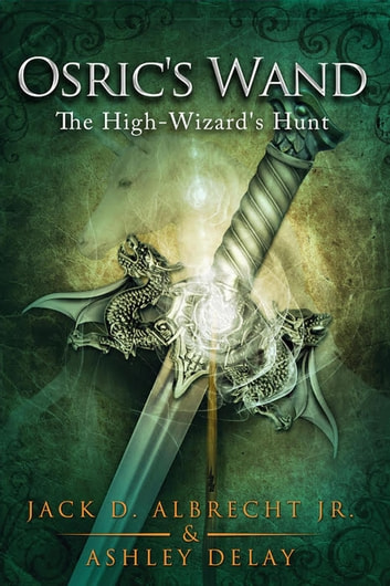 The High-Wizard's Hunt - Osric's Wand, #2 ebook by Jack D. ALBRECHT Jr.,Ashley Delay
