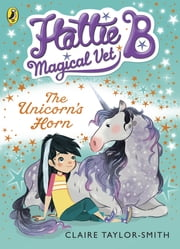Hattie B, Magical Vet: The Unicorn's Horn (Book 2) ebook by Claire Taylor-Smith