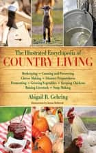 The Illustrated Encyclopedia of Country Living - Beekeeping, Canning and Preserving, Cheese Making, Disaster Preparedness, Fermenting, Growing Vegetables, Keeping Chickens, Raising Livestock, Soap Making, and more! eBook by Abigail Gehring