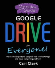 A Simpler Guide to Google Drive for Everyone: The unofficial guide to Google's free online storage and cloud computing platform - Simpler Guides, #7 ebook by Ceri Clark