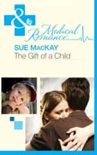 The Gift of a Child (Mills & Boon Medical) (The Infamous Maitland Brothers, Book 1) ebook by Sue MacKay