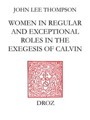 John Calvin and the daughters of Sarah : Women in regular and exceptional roles in the exegesis of Calvin, his predecessors and his contemporaries eBook by John Lee Thompson