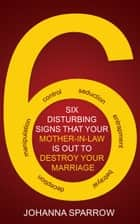 Six Disturbing Signs Your Mother In Law is Out to Destroy Your Marriage ebook by Johanna Sparrow
