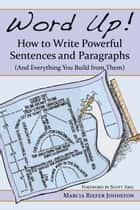 Word Up! How to Write Powerful Sentences and Paragraphs - (And Everything You Build from Them) ebook by Marcia Riefer Johnston, Scott Abel