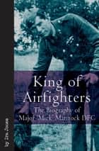 King of Airfighters - The Biography of Major 'Mick' Mannock DFC ebook by Ira Jones