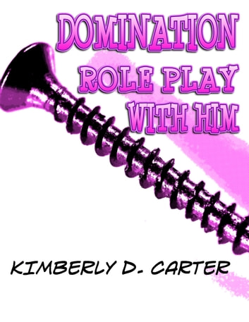 Domination Role Play With Him: The Billionaire Series (Book 4) (A BDSM Erotic Romance) ebook by Kimberly D. Carter