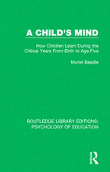 A Child's Mind - How Children Learn During the Critical Years from Birth to Age Five Years ebook by Muriel Beadle