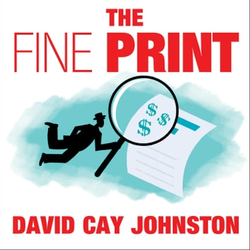 "The Fine Print - How Big Companies Use ""Plain English"" to Rob You Blind audiobook by David Cay Johnston"