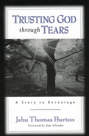 Trusting God through Tears - A Story to Encourage ebook by Jehu Thomas Burton,Dan Allender