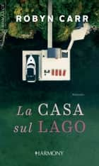 La casa sul lago ebook by Robyn Carr