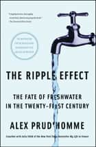 The Ripple Effect - The Fate of Fresh Water in the Twenty-First Century eBook by Alex Prud'homme