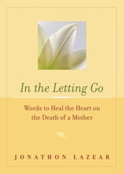 In the Letting Go - Words to Heal the Heart on the Death of a Mother ebook by Lazear, Jonathon
