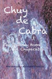 Chuy de Cabra The Journey Home • El Chupacabra ebook by Max Uballez,Alexander Uballez