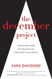 The December Project - An Extraordinary Rabbi and a Skeptical Seeker Confront Life's Greatest Mystery ebook by Sara Davidson