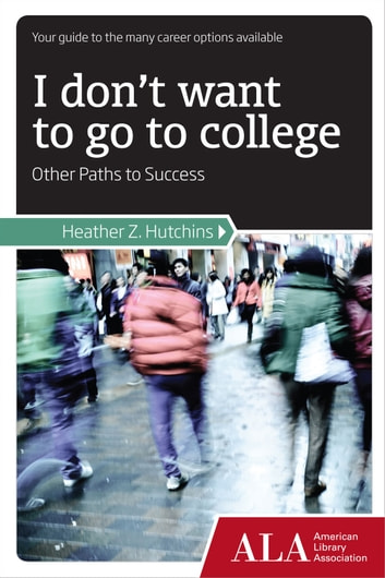 I Don't Want to Go to College - Other Paths to Success ebook by Heather Hutchins