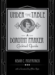 Under the Table - A Dorothy Parker Cocktail Guide ebook by Allen Katz,Kevin C. Fitzpatrick