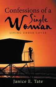 Confessions of a Single Woman - Living Under Cover ebook by Janice E. Tate