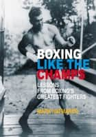 Boxing Like the Champs - Lessons from Boxing's Greatest Fighters ebook by Mark Hatmaker