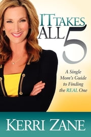 It Takes All 5 - A Single Mom's Guide to Finding the Real One ebook by Kerri Zane