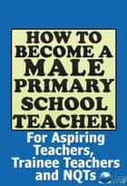 How to Become a Male Primary School Teacher: For Aspiring Teachers, Trainee Teachers and NQTs ebook by The Future Teacher Foundation