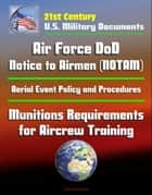 21st Century U.S. Military Documents: Air Force DoD Notice to Airmen (NOTAM) System, Aerial Event Policy and Procedures, Munitions Requirements for Aircrew Training ebook by