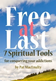 Free At Last: 7 Spiritual Tools for conquering your addictions ebook by Pat MacEnulty