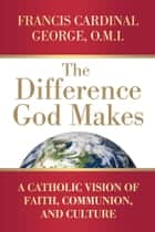 The Difference God Makes ebook by Francis Cardinal George OMI