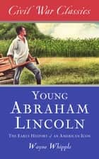 The Story of Young Abraham Lincoln (Civil War Classics) - The Early History of an American Icon ebook by Wayne Whipple, Civil War Classics