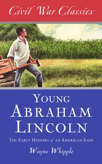 The Story of Young Abraham Lincoln (Civil War Classics) - The Early History of an American Icon ebook by Wayne Whipple,Civil War Classics