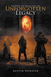 Through the Realm Lies the Unforgotten Legacy ebook by Austin Dewater