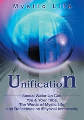 Unification - Sexual Wake-Up Call, You & Your Tribe, The Words of Mystic Life, and Reflections on Physical Immortality ebook by Mystic Life