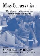 Mass Conservatism - The Conservatives and the Public since the 1880s ebook by Stuart Ball, Ian Holliday