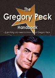 The Gregory Peck Handbook - Everything you need to know about Gregory Peck ebook by Smith, Emily
