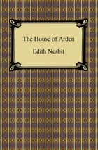 The House of Arden ebook by Edith Nesbit