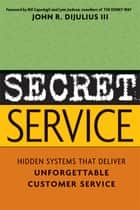 Secret Service - Hidden Systems That Deliver Unforgettable Customer Service ebook by John DiJulius