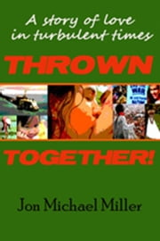Thrown Together: A Novel of Love in a Turbulent Time ebook by Jon Michael Miller