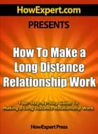 How To Make a Long Distance Relationship Work- Your Step-By-Step Guide To Making a Long Distance Relationship Work ebook by HowExpert Press
