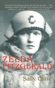 Zelda Fitzgerald - The Tragic, Meticulously Researched Biography of the Jazz Age's High Priestess ebook by Sally Cline